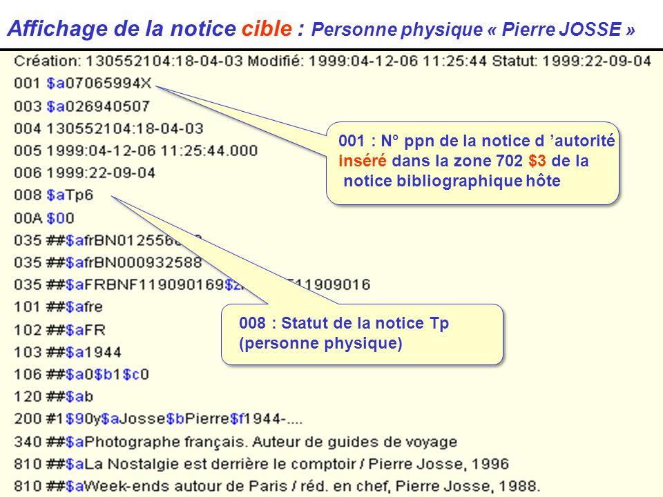 Affichage de la notice cible : Personne physique « Pierre JOSSE » 008 : Statut de la notice Tp (personne physique) 001 : N° ppn de la notice d autorité inséré dans la zone 702 $3 de la notice bibliographique hôte