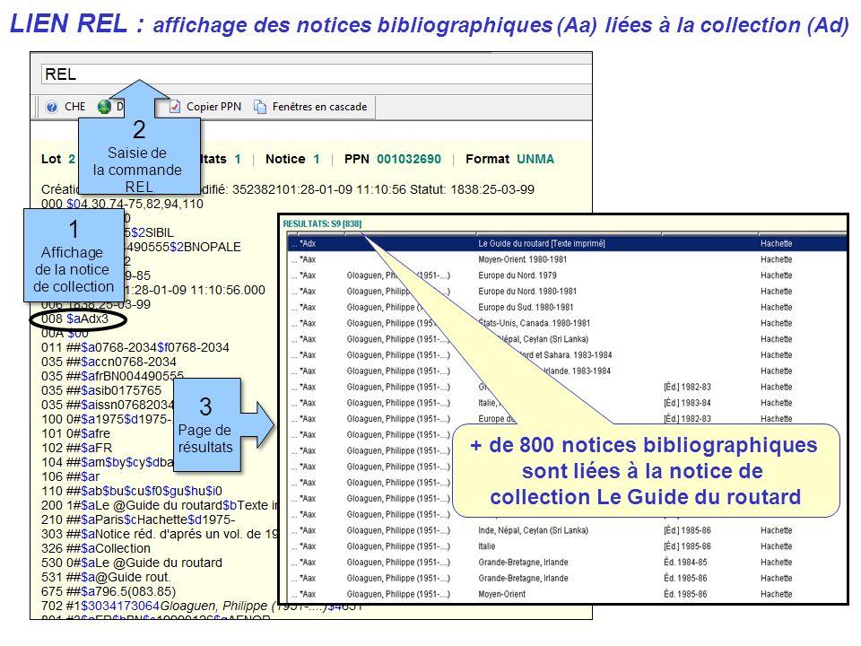 LIEN REL : affichage des notices bibliographiques (Aa) liées à la collection (Ad) 1 Affichage de la notice de collection 1 Affichage de la notice de collection 2 Saisie de la commande REL 2 Saisie de la commande REL + de 800 notices bibliographiques sont liées à la notice de collection Le Guide du routard 3 Page de résultats 3 Page de résultats