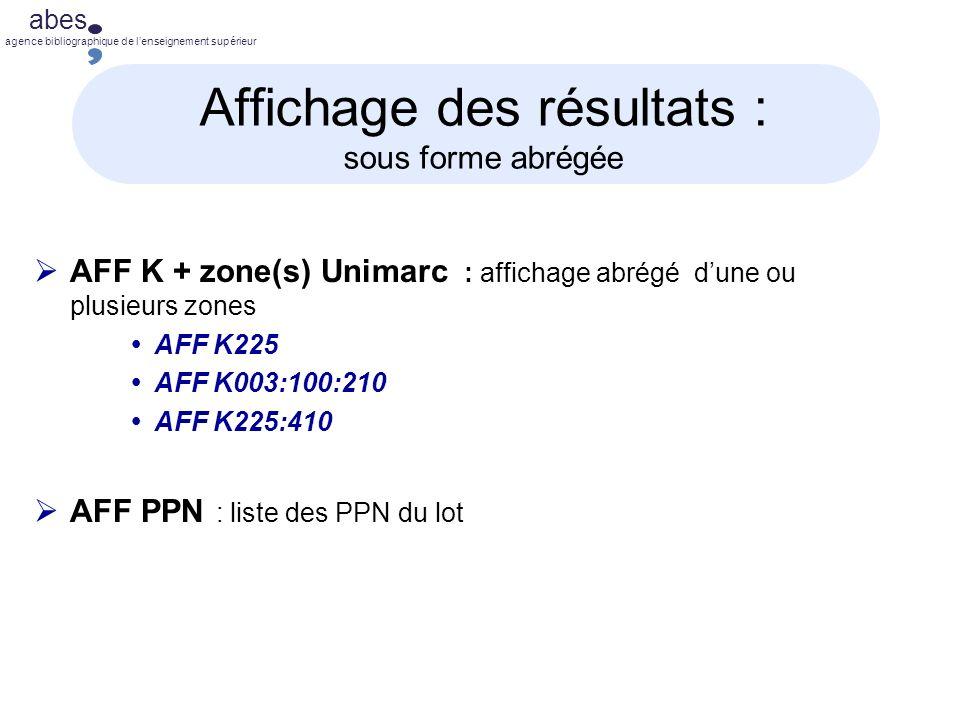 abes agence bibliographique de lenseignement supérieur Affichage des résultats : sous forme abrégée AFF K + zone(s) Unimarc : affichage abrégé dune ou plusieurs zones AFF K225 AFF K003:100:210 AFF K225:410 AFF PPN : liste des PPN du lot