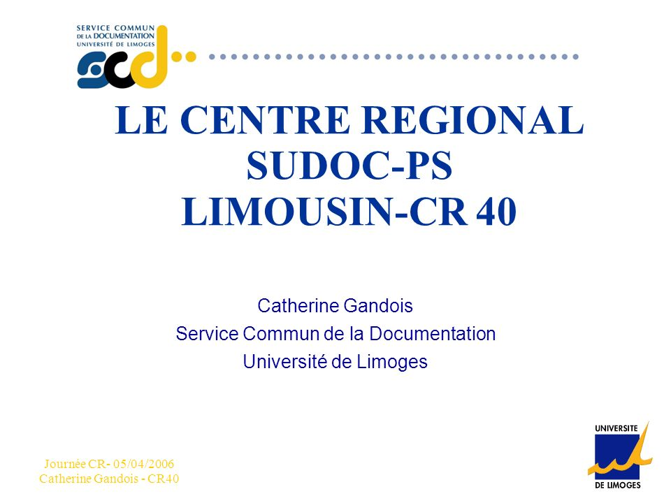 CCC Journée CR- 05/04/2006 Catherine Gandois - CR40 LE CENTRE REGIONAL SUDOC-PS LIMOUSIN-CR 40 Catherine Gandois Service Commun de la Documentation Université de Limoges