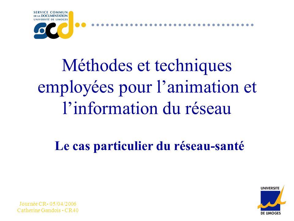 CCC Journée CR- 05/04/2006 Catherine Gandois - CR40 Méthodes et techniques employées pour lanimation et linformation du réseau Le cas particulier du réseau-santé