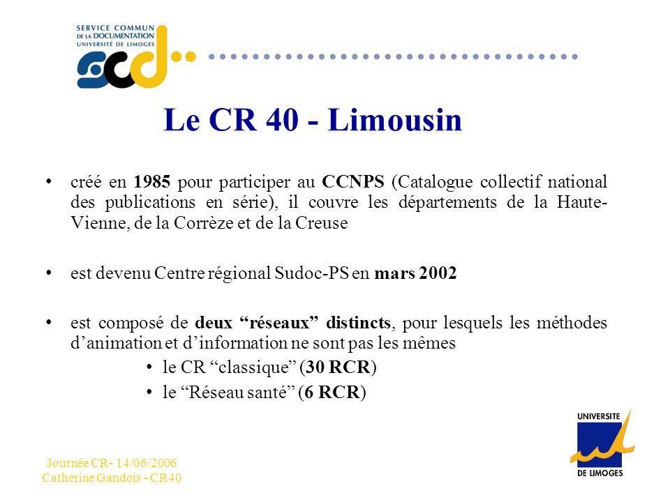 Journée CR- 14/06/2006 Catherine Gandois - CR40 CCC Le CR 40 - Limousin créé en 1985 pour participer au CCNPS (Catalogue collectif national des publications en série), il couvre les départements de la Haute- Vienne, de la Corrèze et de la Creuse est devenu Centre régional Sudoc-PS en mars 2002 est composé de deux réseaux distincts, pour lesquels les méthodes danimation et dinformation ne sont pas les mêmes le CR classique (30 RCR) le Réseau santé (6 RCR)