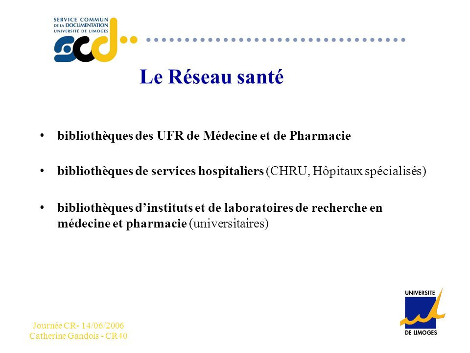 Journée CR- 14/06/2006 Catherine Gandois - CR40 CCC Le Réseau santé bibliothèques des UFR de Médecine et de Pharmacie bibliothèques de services hospitaliers (CHRU, Hôpitaux spécialisés) bibliothèques dinstituts et de laboratoires de recherche en médecine et pharmacie (universitaires)