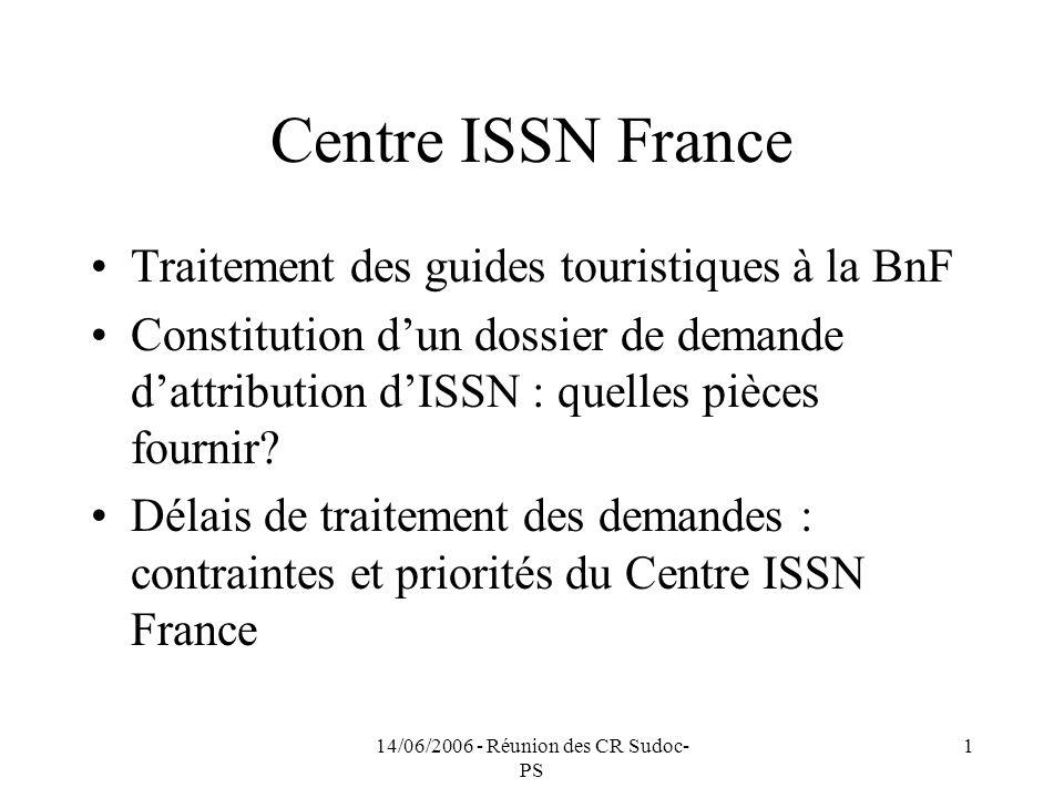14/06/2006 - Réunion des CR Sudoc- PS 1 Centre ISSN France Traitement des guides touristiques à la BnF Constitution dun dossier de demande dattribution dISSN : quelles pièces fournir.