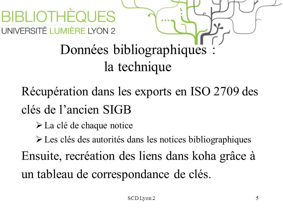 SCD Lyon 25 Données bibliographiques : la technique Récupération dans les exports en ISO 2709 des clés de lancien SIGB La clé de chaque notice Les clés des autorités dans les notices bibliographiques Ensuite, recréation des liens dans koha grâce à un tableau de correspondance de clés.