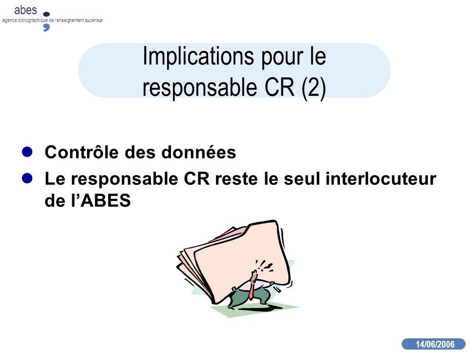 14/06/2006 abes agence bibliographique de lenseignement supérieur Implications pour le responsable CR (2) Contrôle des données Le responsable CR reste le seul interlocuteur de lABES