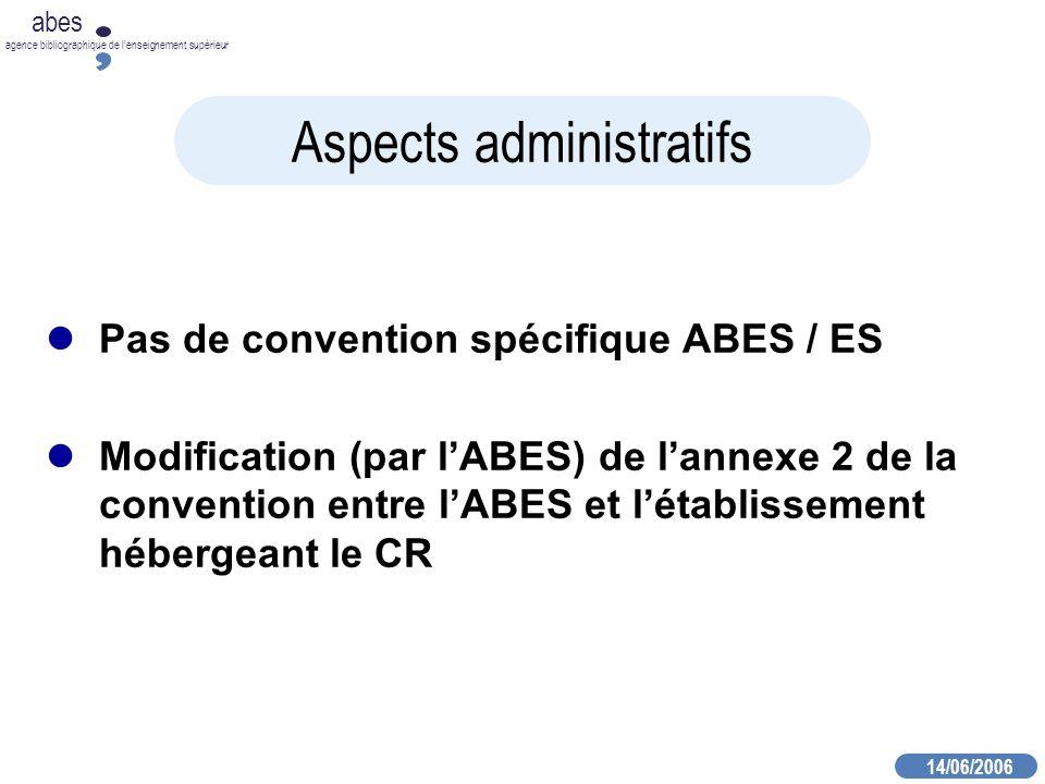 14/06/2006 abes agence bibliographique de lenseignement supérieur Aspects administratifs Pas de convention spécifique ABES / ES Modification (par lABES) de lannexe 2 de la convention entre lABES et létablissement hébergeant le CR