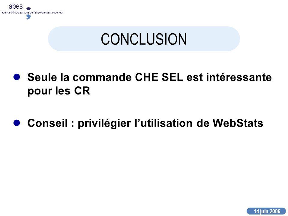 14 juin 2006 abes agence bibliographique de lenseignement supérieur CONCLUSION Seule la commande CHE SEL est intéressante pour les CR Conseil : privilégier lutilisation de WebStats