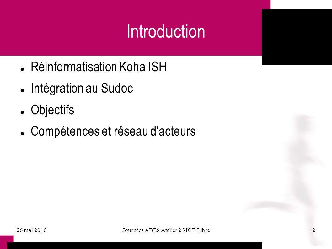 26 mai 2010Journées ABES Atelier 2 SIGB Libre2 Introduction Réinformatisation Koha ISH Intégration au Sudoc Objectifs Compétences et réseau d'acteurs