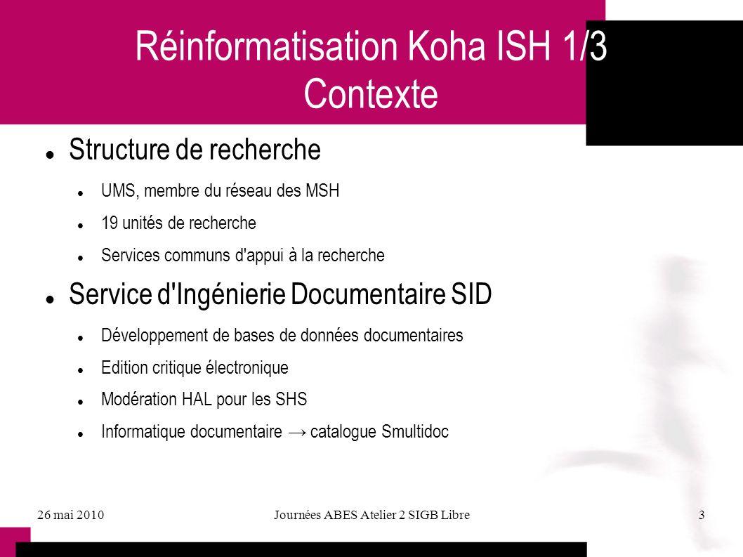 26 mai 2010Journées ABES Atelier 2 SIGB Libre3 Réinformatisation Koha ISH 1/3 Contexte Structure de recherche UMS, membre du réseau des MSH 19 unités