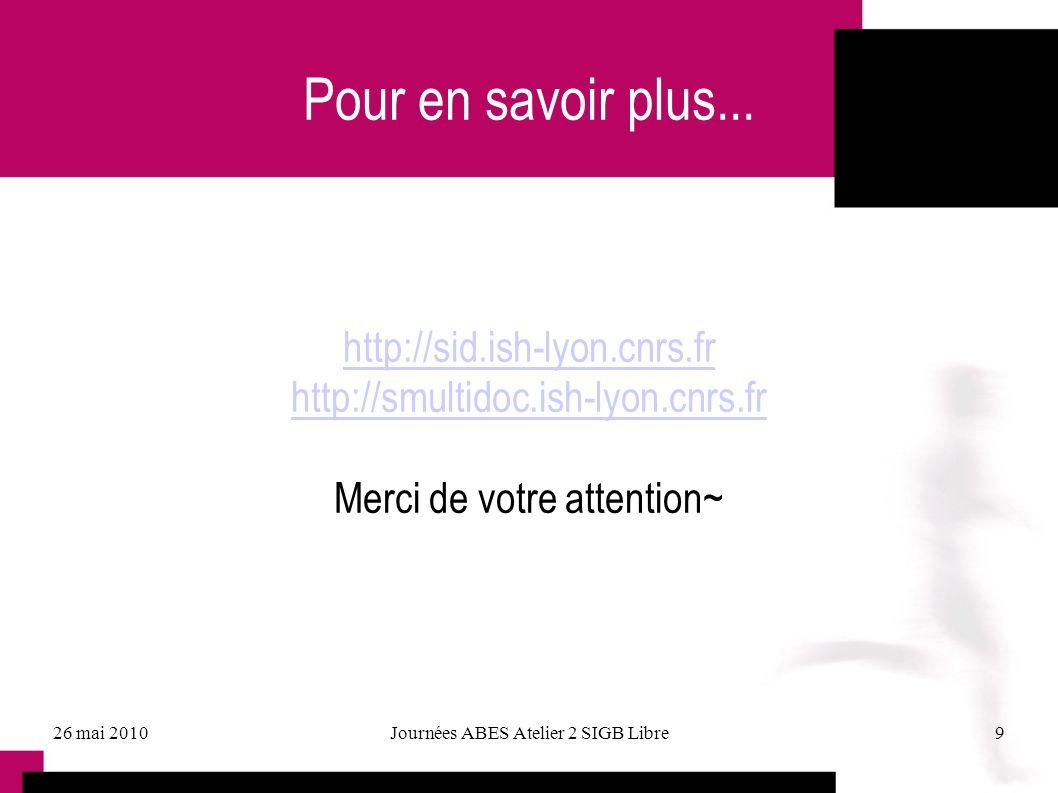 26 mai 2010Journées ABES Atelier 2 SIGB Libre9 Pour en savoir plus... http://sid.ish-lyon.cnrs.fr http://smultidoc.ish-lyon.cnrs.fr Merci de votre att