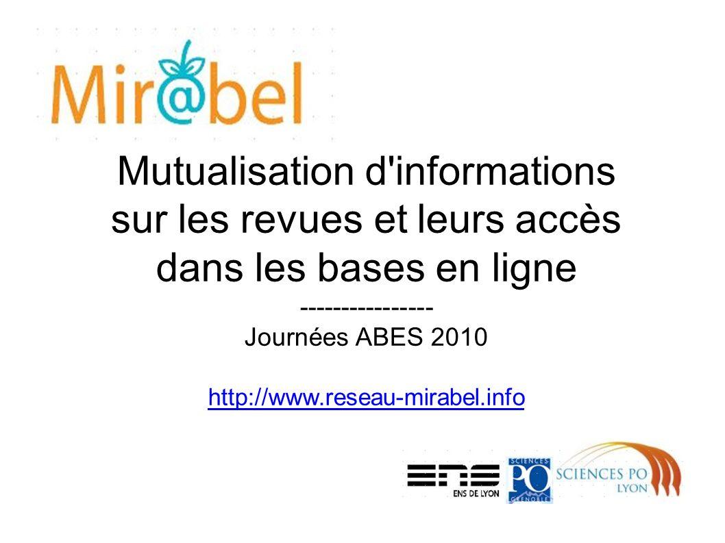 Mutualisation d informations sur les revues et leurs accès dans les bases en ligne ---------------- Journées ABES 2010 http://www.reseau-mirabel.info http://www.reseau-mirabel.info