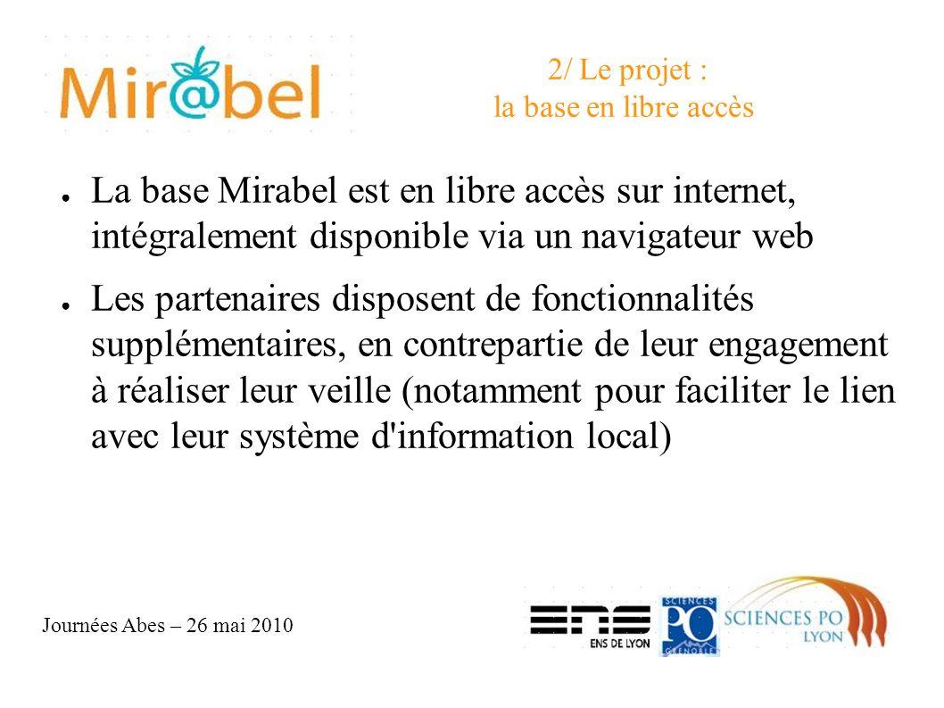 Journées Abes – 26 mai 2010 2/ Le projet : la base en libre accès La base Mirabel est en libre accès sur internet, intégralement disponible via un navigateur web Les partenaires disposent de fonctionnalités supplémentaires, en contrepartie de leur engagement à réaliser leur veille (notamment pour faciliter le lien avec leur système d information local)