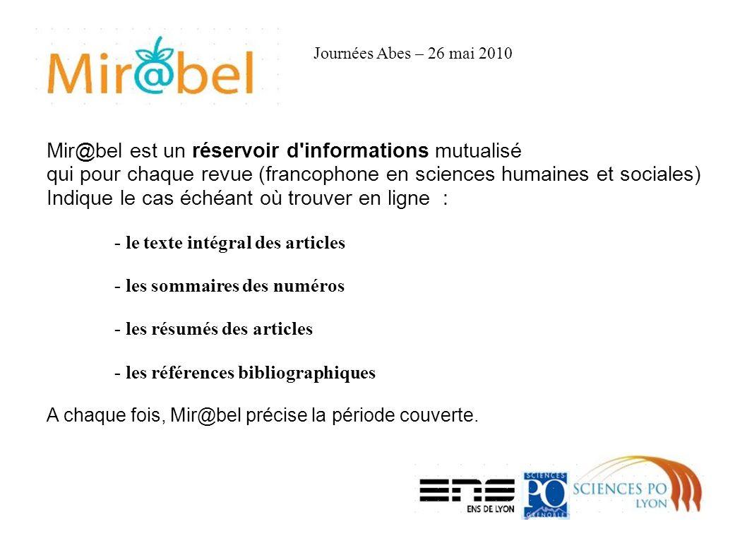 Mir@bel est un réservoir d informations mutualisé qui pour chaque revue (francophone en sciences humaines et sociales) Indique le cas échéant où trouver en ligne : - le texte intégral des articles - les sommaires des numéros - les résumés des articles - les références bibliographiques A chaque fois, Mir@bel précise la période couverte.