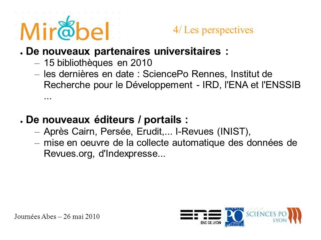 Journées Abes – 26 mai 2010 4/ Les perspectives De nouveaux partenaires universitaires : – 15 bibliothèques en 2010 – les dernières en date : SciencePo Rennes, Institut de Recherche pour le Développement - IRD, l ENA et l ENSSIB...