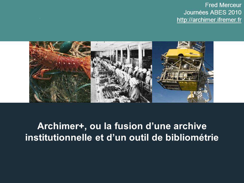 Archimer+, ou la fusion dune archive institutionnelle et dun outil de bibliométrie Fred Merceur Journées ABES 2010 http://archimer.ifremer.fr