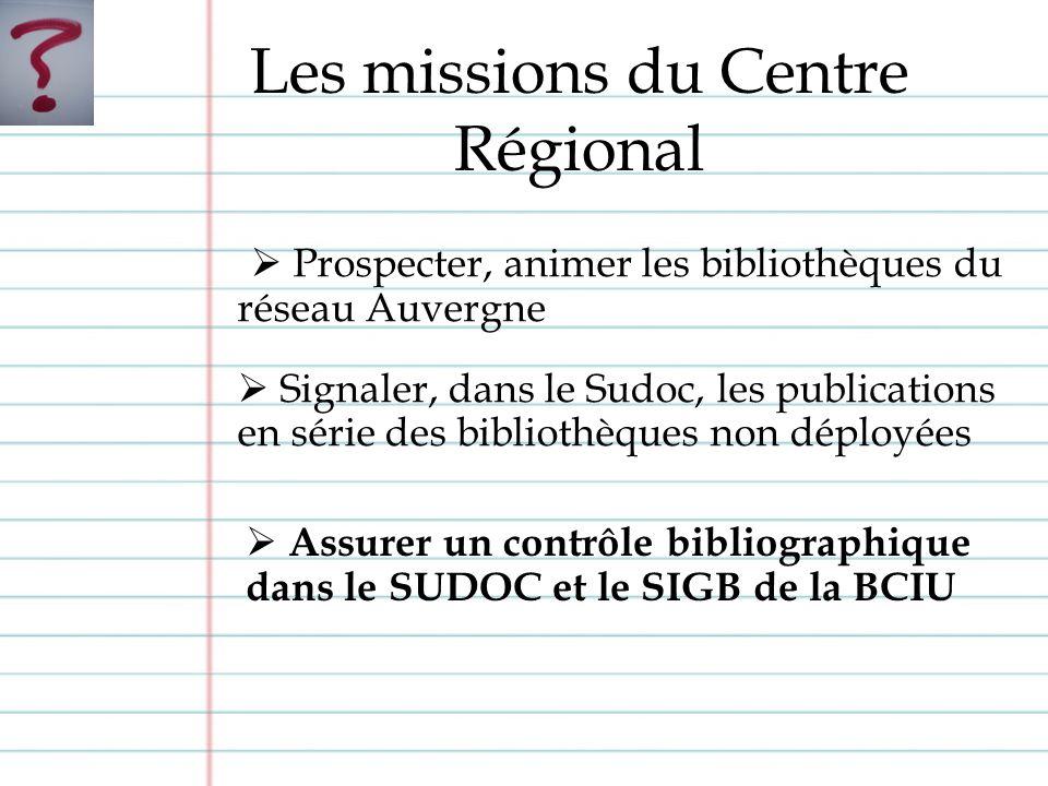 Prospecter, animer les bibliothèques du réseau Auvergne Signaler, dans le Sudoc, les publications en série des bibliothèques non déployées Les missions du Centre Régional Assurer un contrôle bibliographique dans le SUDOC et le SIGB de la BCIU