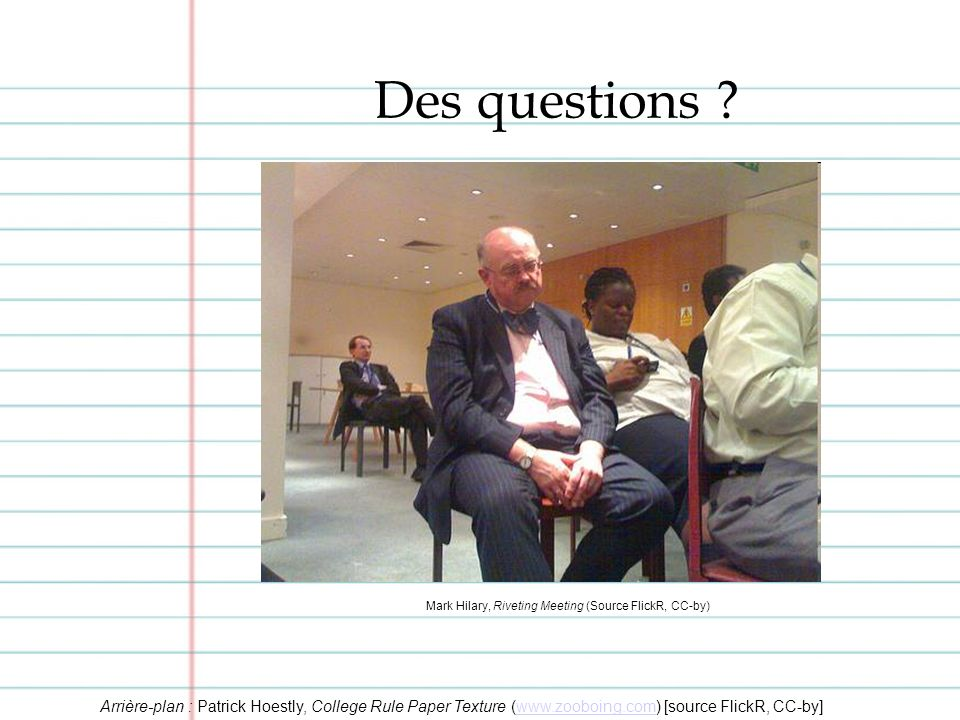 Mark Hilary, Riveting Meeting (Source FlickR, CC-by) Des questions .