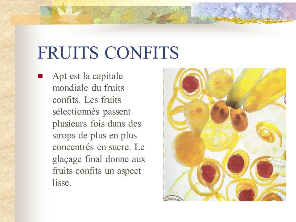 FRUITS CONFITS Apt est la capitale mondiale du fruits confits. Les fruits sélectionnés passent plusieurs fois dans des sirops de plus en plus concentr