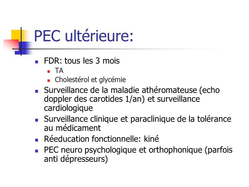 PEC ultérieure: FDR: tous les 3 mois TA Cholestérol et glycémie Surveillance de la maladie athéromateuse (echo doppler des carotides 1/an) et surveillance cardiologique Surveillance clinique et paraclinique de la tolérance au médicament Réeducation fonctionnelle: kiné PEC neuro psychologique et orthophonique (parfois anti dépresseurs)
