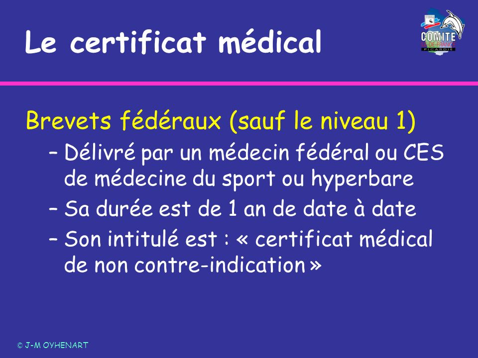 Le certificat médical Brevets fédéraux (sauf le niveau 1) –Délivré par un médecin fédéral ou CES de médecine du sport ou hyperbare –Sa durée est de 1