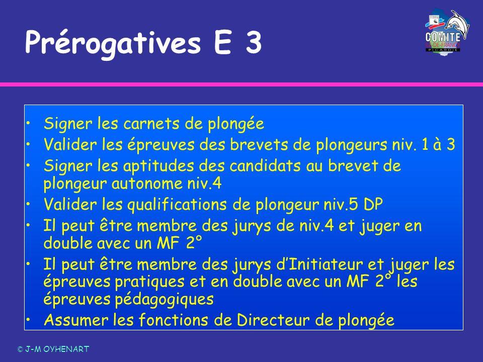 Prérogatives E 3 © J-M OYHENART Signer les carnets de plongée Valider les épreuves des brevets de plongeurs niv. 1 à 3 Signer les aptitudes des candid