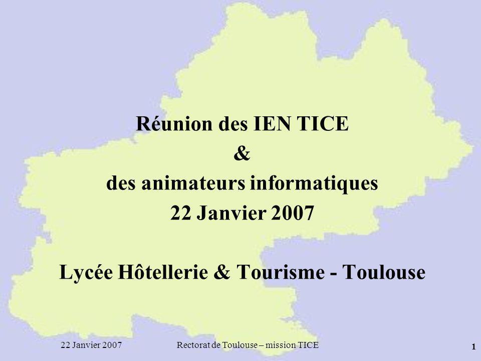 22 Janvier 2007Rectorat de Toulouse – mission TICE 1 Réunion des IEN TICE & des animateurs informatiques 22 Janvier 2007 Lycée Hôtellerie & Tourisme - Toulouse
