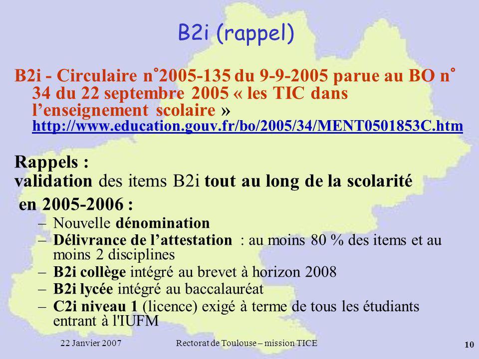 22 Janvier 2007Rectorat de Toulouse – mission TICE 10 B2i (rappel) B2i - Circulaire n°2005-135 du 9-9-2005 parue au BO n° 34 du 22 septembre 2005 « les TIC dans lenseignement scolaire » http://www.education.gouv.fr/bo/2005/34/MENT0501853C.htm http://www.education.gouv.fr/bo/2005/34/MENT0501853C.htm Rappels : validation des items B2i tout au long de la scolarité en 2005-2006 : –Nouvelle dénomination –Délivrance de lattestation : au moins 80 % des items et au moins 2 disciplines –B2i collège intégré au brevet à horizon 2008 –B2i lycée intégré au baccalauréat –C2i niveau 1 (licence) exigé à terme de tous les étudiants entrant à l IUFM
