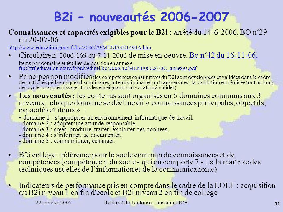 22 Janvier 2007Rectorat de Toulouse – mission TICE 11 B2i – nouveautés 2006-2007 Connaissances et capacités exigibles pour le B2i : arrêté du 14-6-2006, BO n°29 du 20-07-06 http://www.education.gouv.fr/bo/2006/29/MENE0601490A.htm Circulaire n° 2006-169 du 7-11-2006 de mise en oeuvre, Bo n°42 du 16-11-06,Bo n°42 du 16-11-06 items par domaine et feuilles de position en annexe : ftp://trf.education.gouv.fr/pub/edutel/bo/2006/42/MENE0602673C_annexes.pdf ftp://trf.education.gouv.fr/pub/edutel/bo/2006/42/MENE0602673C_annexes.pdf Principes non modifiés (les compétences constitutives du B2i sont développées et validées dans le cadre des activités pédagogiques disciplinaires, interdisciplinaires ou transversales ; la validation est réalisée tout au long des cycles d apprentissage ; tous les enseignants ont vocation à valider) Les nouveautés : les contenus sont organisés en 5 domaines communs aux 3 niveaux ; chaque domaine se décline en « connaissances principales, objectifs, capacités et items » : - domaine 1 : sapproprier un environnement informatique de travail, - domaine 2 : adopter une attitude responsable, - domaine 3 : créer, produire, traiter, exploiter des données, - domaine 4 : sinformer, se documenter, - domaine 5 : communiquer, échanger.