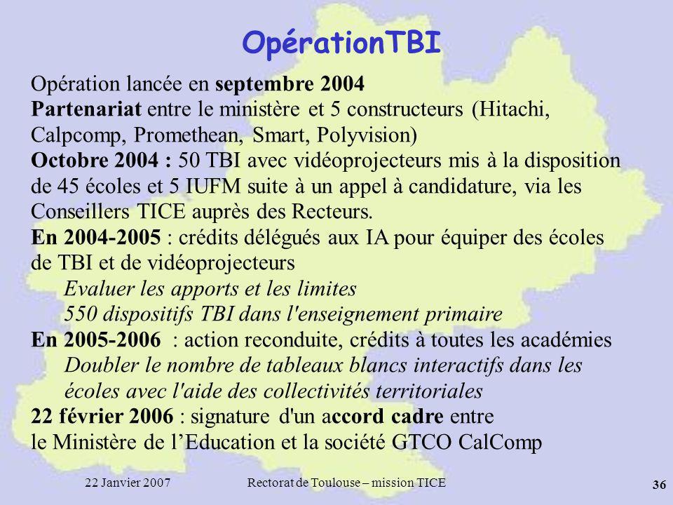 22 Janvier 2007Rectorat de Toulouse – mission TICE 36 OpérationTBI Opération lancée en septembre 2004 Partenariat entre le ministère et 5 constructeurs (Hitachi, Calpcomp, Promethean, Smart, Polyvision) Octobre 2004 : 50 TBI avec vidéoprojecteurs mis à la disposition de 45 écoles et 5 IUFM suite à un appel à candidature, via les Conseillers TICE auprès des Recteurs.