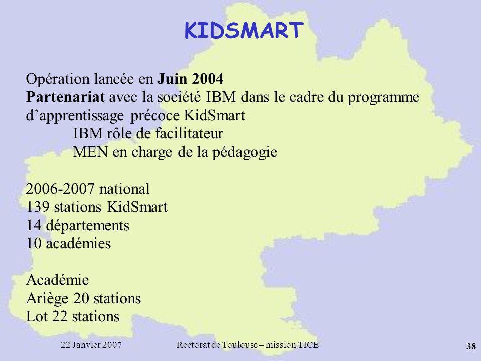 22 Janvier 2007Rectorat de Toulouse – mission TICE 38 KIDSMART Opération lancée en Juin 2004 Partenariat avec la société IBM dans le cadre du programme dapprentissage précoce KidSmart IBM rôle de facilitateur MEN en charge de la pédagogie 2006-2007 national 139 stations KidSmart 14 départements 10 académies Académie Ariège 20 stations Lot 22 stations