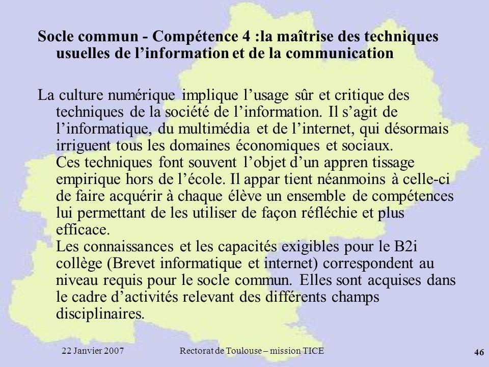 22 Janvier 2007Rectorat de Toulouse – mission TICE 46 Socle commun - Compétence 4 :la maîtrise des techniques usuelles de linformation et de la communication La culture numérique implique lusage sûr et critique des techniques de la société de linformation.