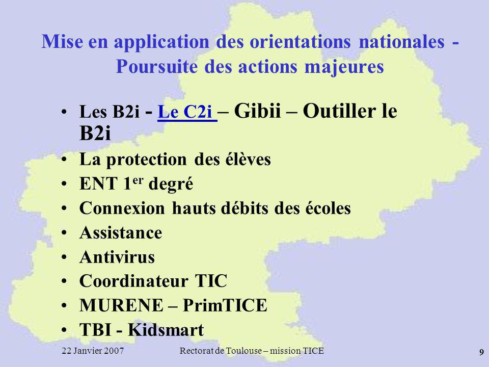 22 Janvier 2007Rectorat de Toulouse – mission TICE 9 Mise en application des orientations nationales - Poursuite des actions majeures Les B2i - Le C2i
