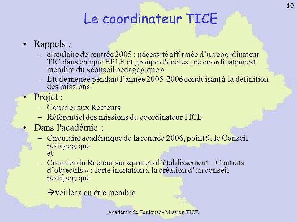 Académie de Toulouse - Mission TICE 10 Le coordinateur TICE Rappels : –circulaire de rentrée 2005 : nécessité affirmée dun coordinateur TIC dans chaqu