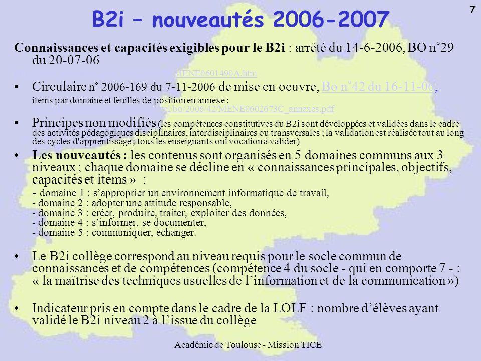 Académie de Toulouse - Mission TICE 8 Déploiement du B2i collège au niveau national et académique 21,7% 17,2% (3 969) 45,2% (10 434) 89,2% (182) 88,7% (204) 230 niveau aca dém ique 20,2% 9,4% (59 590) 14,4% (91 802) 76,3% (2 454) 61,6% (3 26) 5 220 Niveau nati onal Avec une validatio n partielle Avec une attestati on Mettant en œuvre le B2i * Ayant répondu Nombre de collèges Enseignants impliqués dans la validation des compétences du B2i *** Elèves sortant de lécole ou de 3 e en 2005 ** Nombre décoles ou de collèges