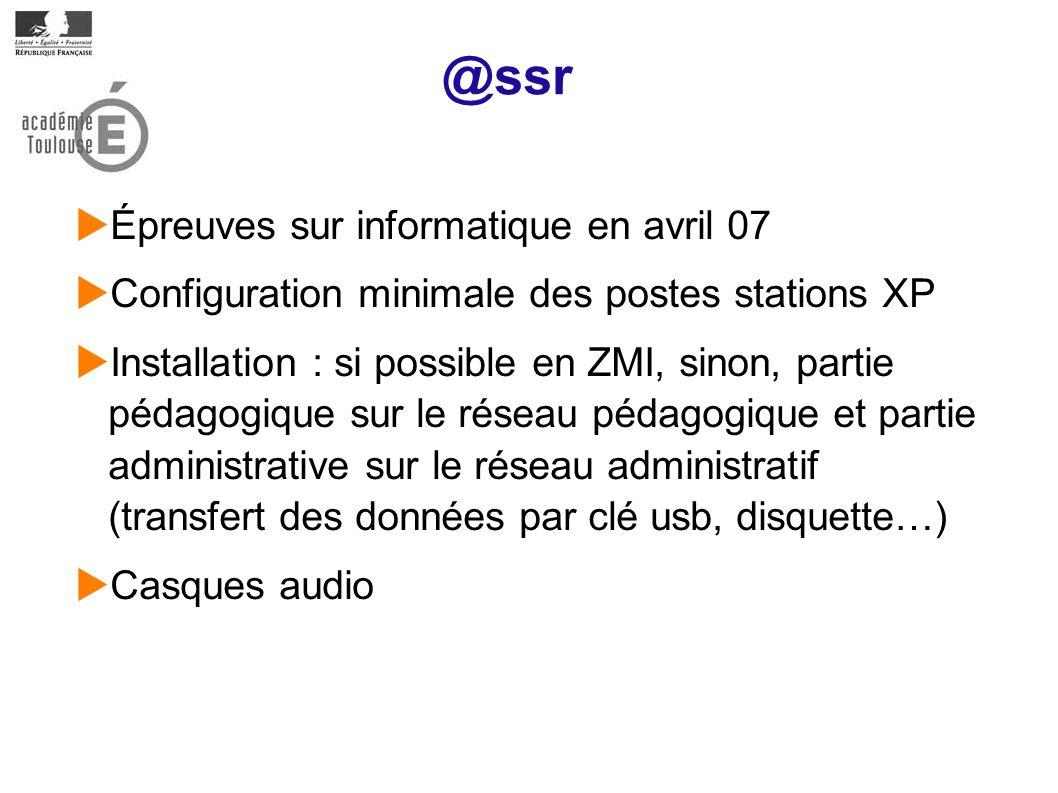 @ssr Épreuves sur informatique en avril 07 Configuration minimale des postes stations XP Installation : si possible en ZMI, sinon, partie pédagogique sur le réseau pédagogique et partie administrative sur le réseau administratif (transfert des données par clé usb, disquette…) Casques audio