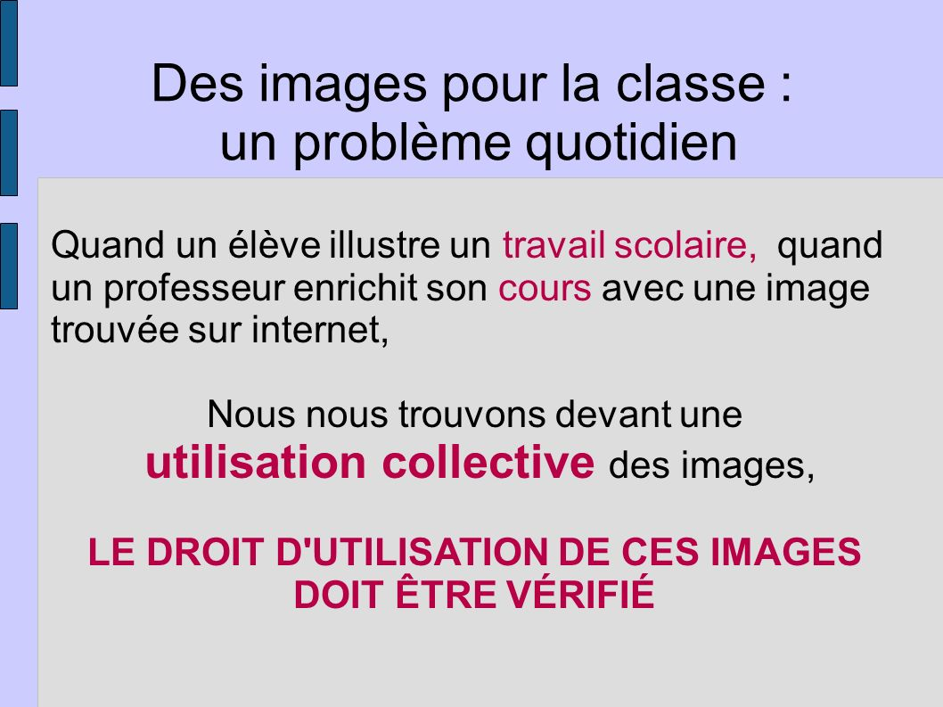 Quand un élève illustre un travail scolaire, quand un professeur enrichit son cours avec une image trouvée sur internet, Nous nous trouvons devant une utilisation collective des images, LE DROIT D UTILISATION DE CES IMAGES DOIT ÊTRE VÉRIFIÉ Des images pour la classe : un problème quotidien