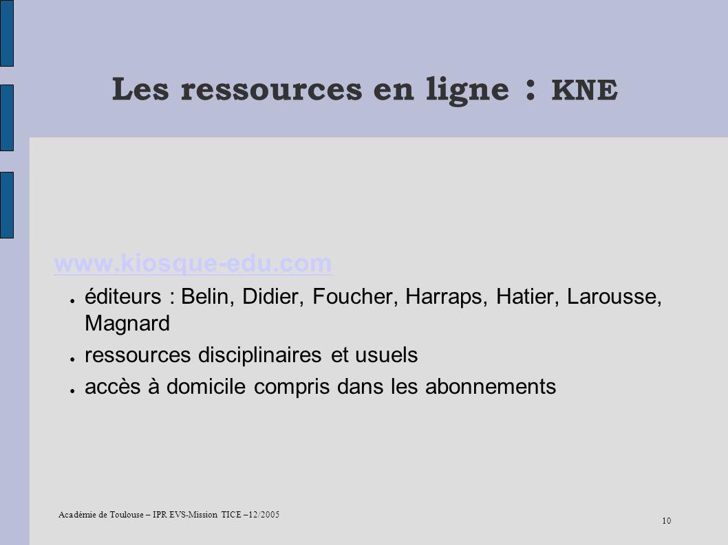 Académie de Toulouse – IPR EVS-Mission TICE –12/2005 10 Les ressources en ligne : KNE www.kiosque-edu.com éditeurs : Belin, Didier, Foucher, Harraps,