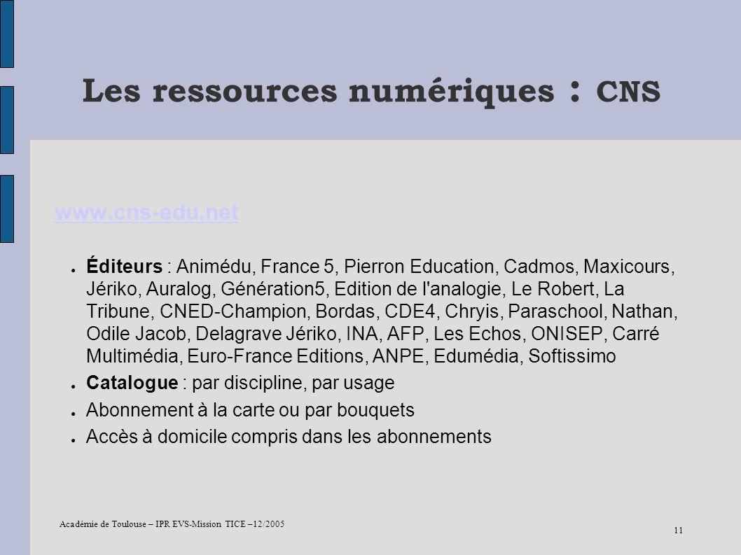 Académie de Toulouse – IPR EVS-Mission TICE –12/2005 11 Les ressources numériques : CNS www.cns-edu.net Éditeurs : Animédu, France 5, Pierron Educatio