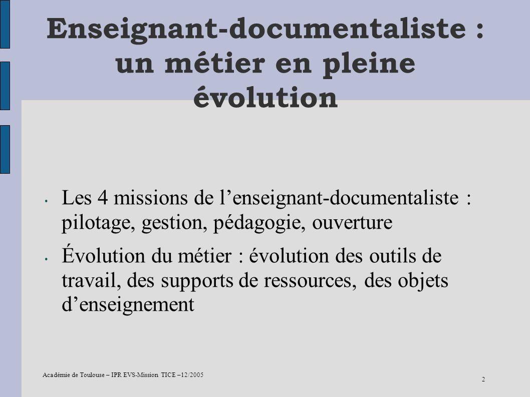Académie de Toulouse – IPR EVS-Mission TICE –12/2005 2 Enseignant-documentaliste : un métier en pleine évolution Les 4 missions de lenseignant-documen
