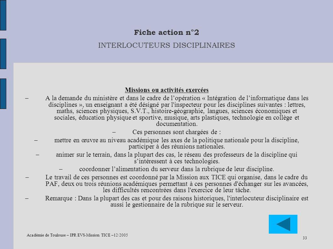 Académie de Toulouse – IPR EVS-Mission TICE –12/2005 33 Fiche action n°2 INTERLOCUTEURS DISCIPLINAIRES Missions ou activités exercées –A la demande du