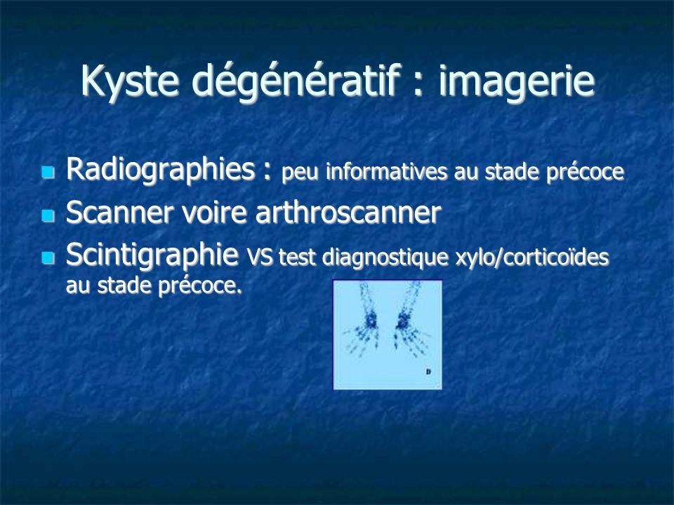 Kyste dégénératif : imagerie Radiographies : peu informatives au stade précoce Radiographies : peu informatives au stade précoce Scanner voire arthros