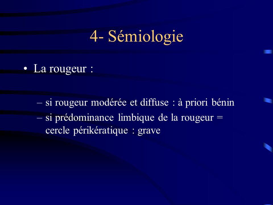 4- Sémiologie La rougeur : –si rougeur modérée et diffuse : à priori bénin –si prédominance limbique de la rougeur = cercle périkératique : grave