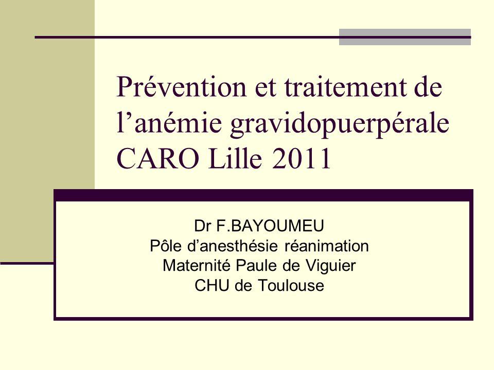 Prévention et traitement de lanémie gravidopuerpérale CARO Lille 2011 Dr F.BAYOUMEU Pôle danesthésie réanimation Maternité Paule de Viguier CHU de Tou