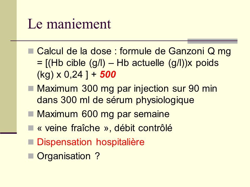 Le maniement Calcul de la dose : formule de Ganzoni Q mg = [(Hb cible (g/l) – Hb actuelle (g/l))x poids (kg) x 0,24 ] + 500 Maximum 300 mg par injecti