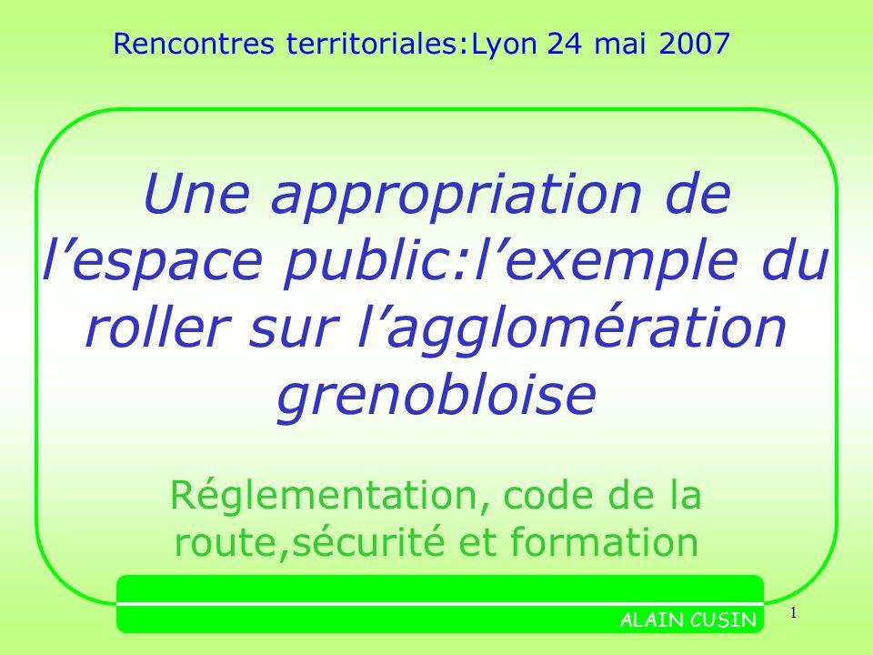 1 Une appropriation de lespace public:lexemple du roller sur lagglomération grenobloise Réglementation, code de la route,sécurité et formation ALAIN CUSIN Rencontres territoriales:Lyon 24 mai 2007