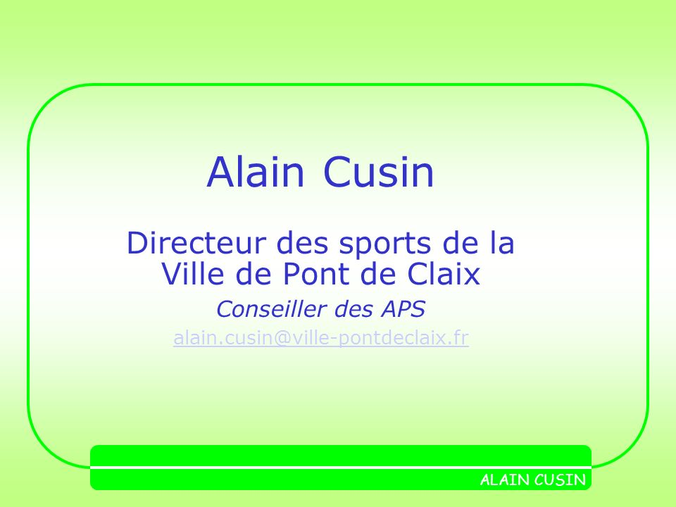 Alain Cusin Directeur des sports de la Ville de Pont de Claix Conseiller des APS alain.cusin@ville-pontdeclaix.fr ALAIN CUSIN