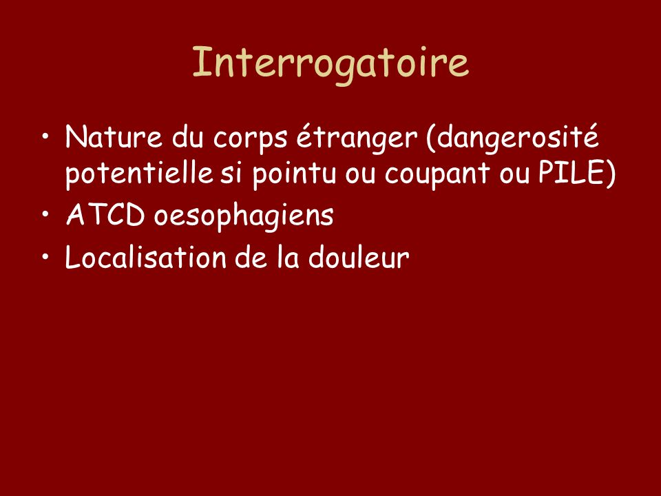 Interrogatoire Nature du corps étranger (dangerosité potentielle si pointu ou coupant ou PILE) ATCD oesophagiens Localisation de la douleur