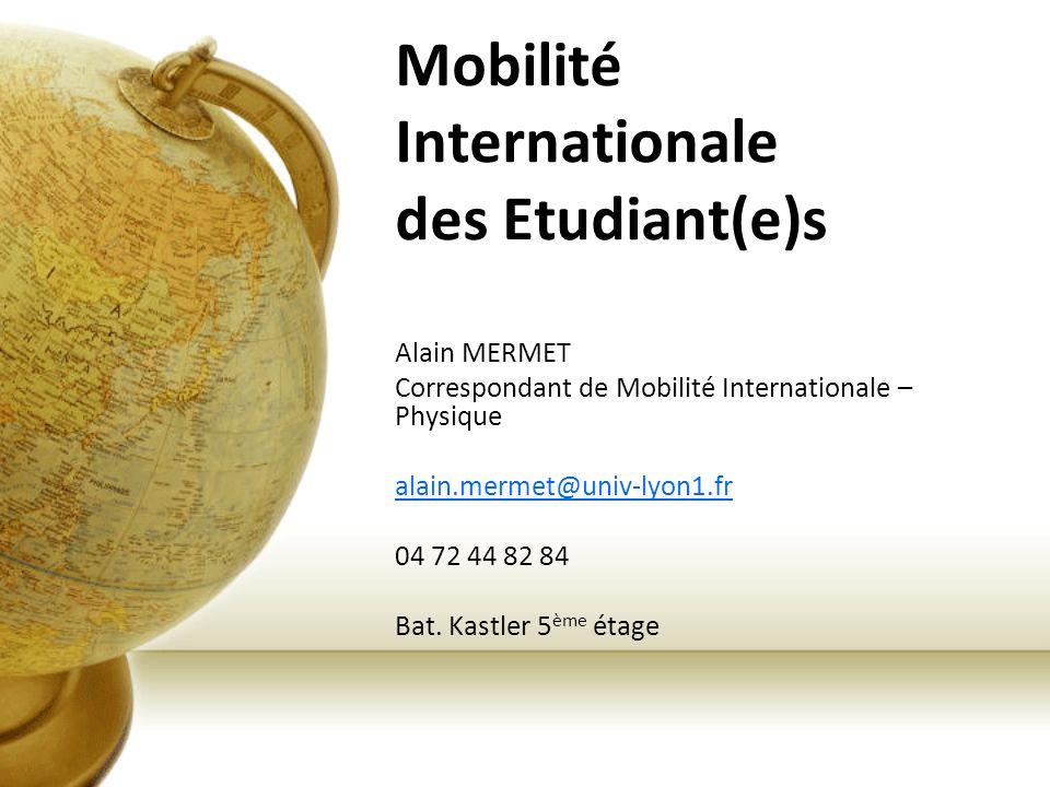Mobilité Internationale des Etudiant(e)s Alain MERMET Correspondant de Mobilité Internationale – Physique alain.mermet@univ-lyon1.fr 04 72 44 82 84 Ba