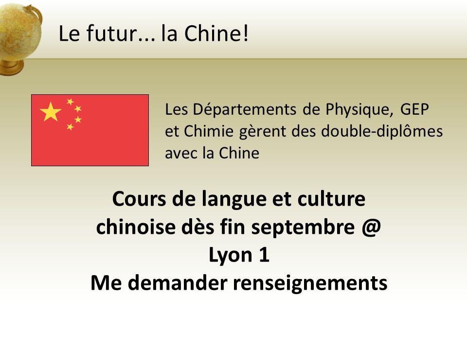 Le futur... la Chine! Les Départements de Physique, GEP et Chimie gèrent des double-diplômes avec la Chine Cours de langue et culture chinoise dès fin